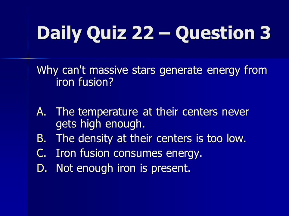 Daily Quiz 22 – Question 3 Why can't massive stars generate energy from iron fusion? A.The temperature at their centers never gets high enough. B.The