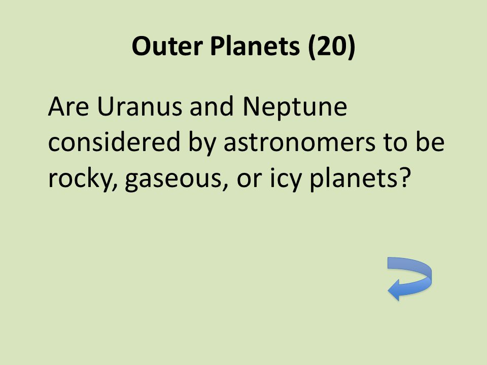 Outer Planets (20) Are Uranus and Neptune considered by astronomers to be rocky, gaseous, or icy planets?