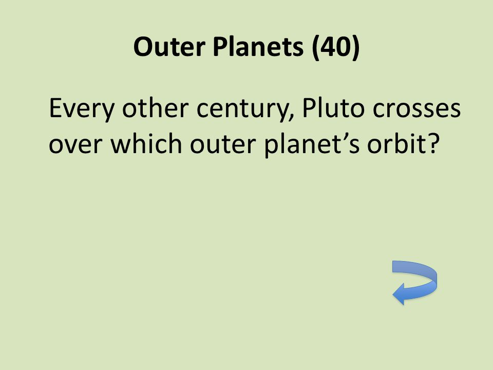 Outer Planets (40) Every other century, Pluto crosses over which outer planet's orbit?