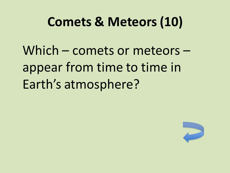 Comets & Meteors (10) Which – comets or meteors – appear from time to time in Earth's atmosphere