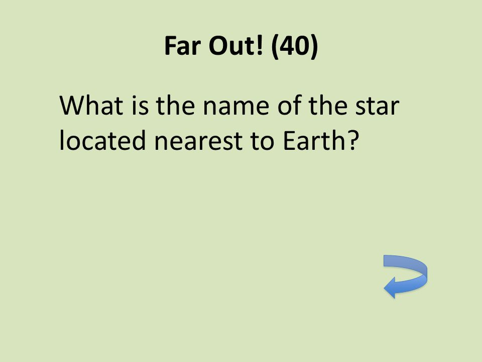 Far Out! (40) What is the name of the star located nearest to Earth?