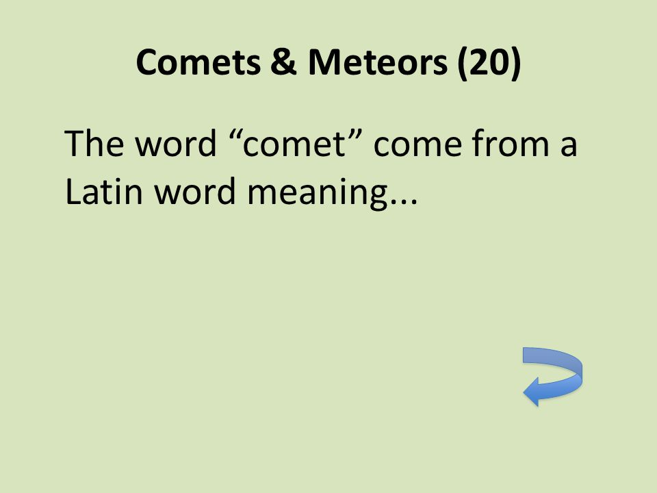 Comets & Meteors (20) The word comet come from a Latin word meaning...