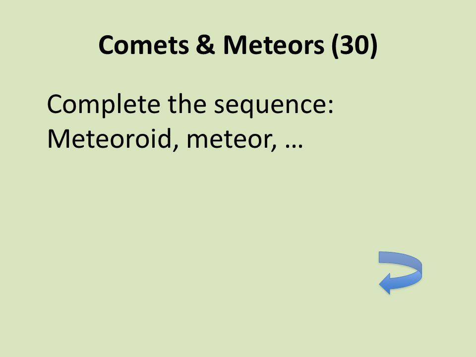 Comets & Meteors (30) Complete the sequence: Meteoroid, meteor, …