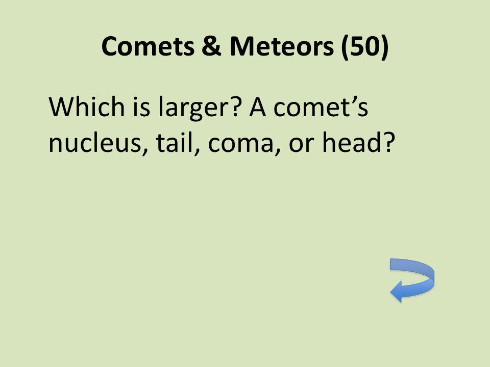 Comets & Meteors (50) Which is larger? A comet's nucleus, tail, coma, or head?