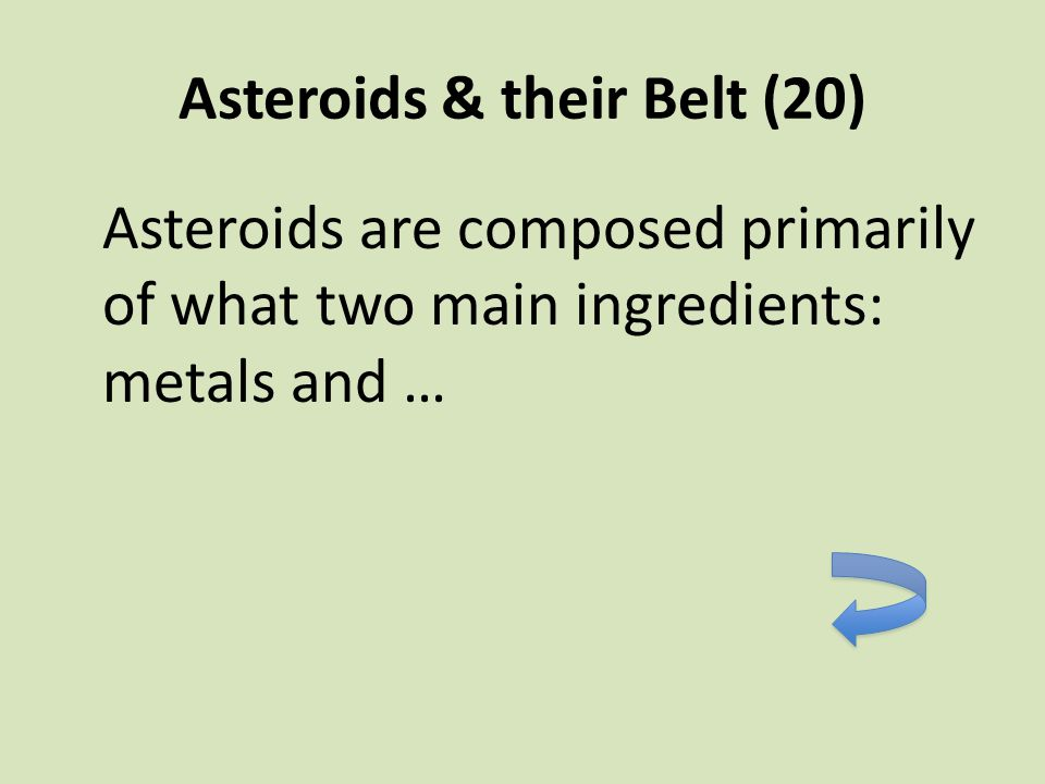 Asteroids & their Belt (20) Asteroids are composed primarily of what two main ingredients: metals and …