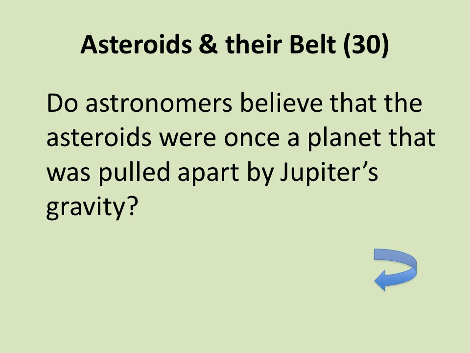Asteroids & their Belt (30) Do astronomers believe that the asteroids were once a planet that was pulled apart by Jupiter's gravity?