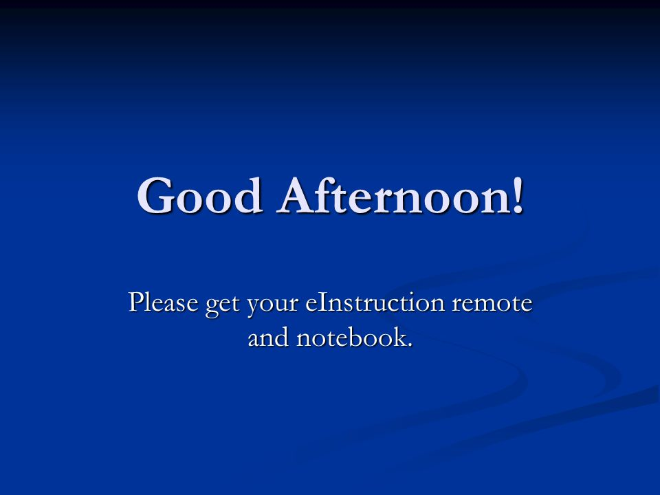 Good Afternoon! Please get your eInstruction remote and notebook.