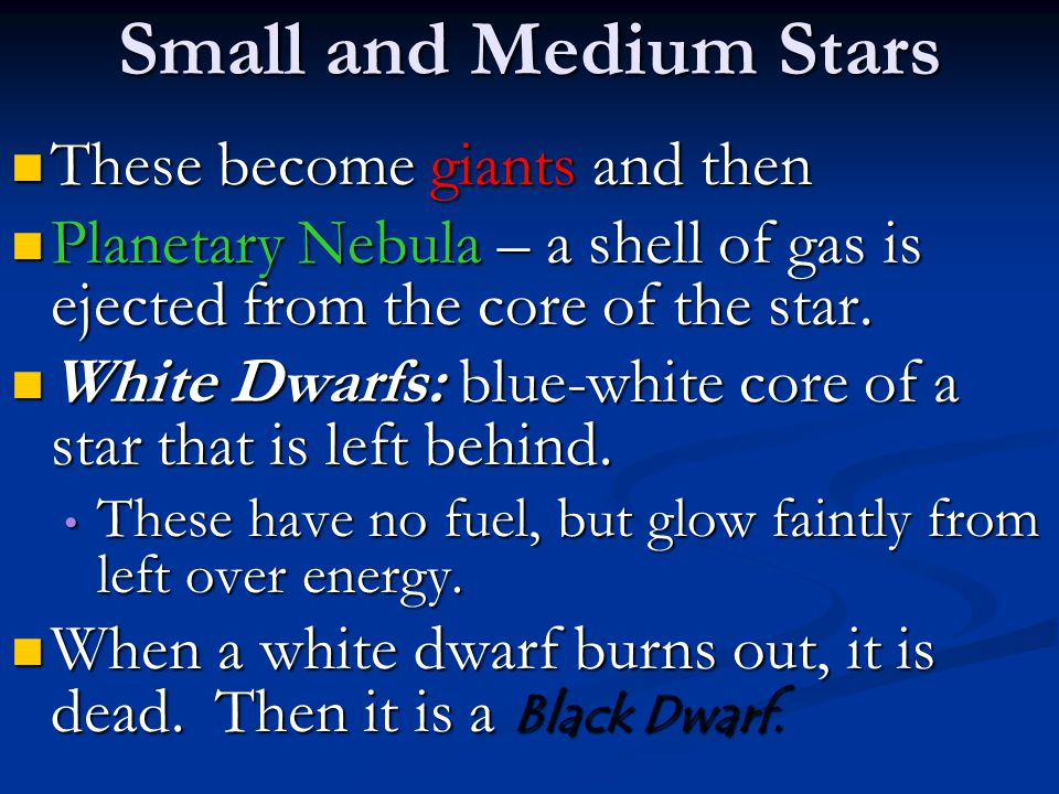 Small and Medium Stars These become giants and then These become giants and then Planetary Nebula – a shell of gas is ejected from the core of the star.