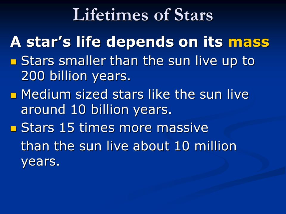 Lifetimes of Stars A star's life depends on its mass Stars smaller than the sun live up to 200 billion years.