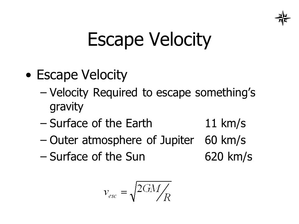 Escape Velocity –Velocity Required to escape something's gravity –Surface of the Earth11 km/s –Outer atmosphere of Jupiter60 km/s –Surface of the Sun620 km/s