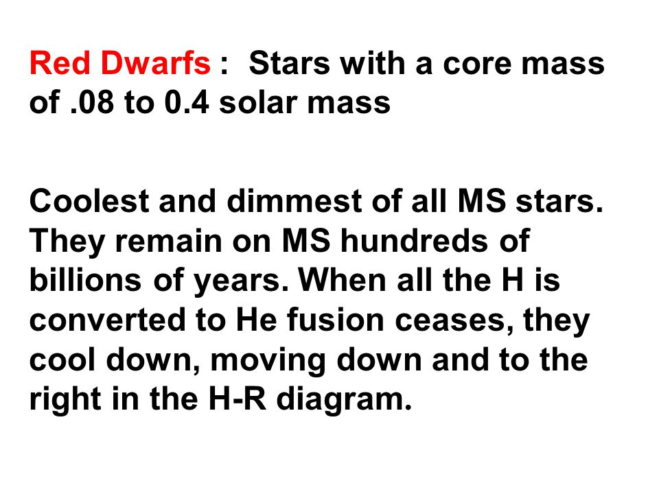Red Dwarfs : Stars with a core mass of.08 to 0.4 solar mass Coolest and dimmest of all MS stars.