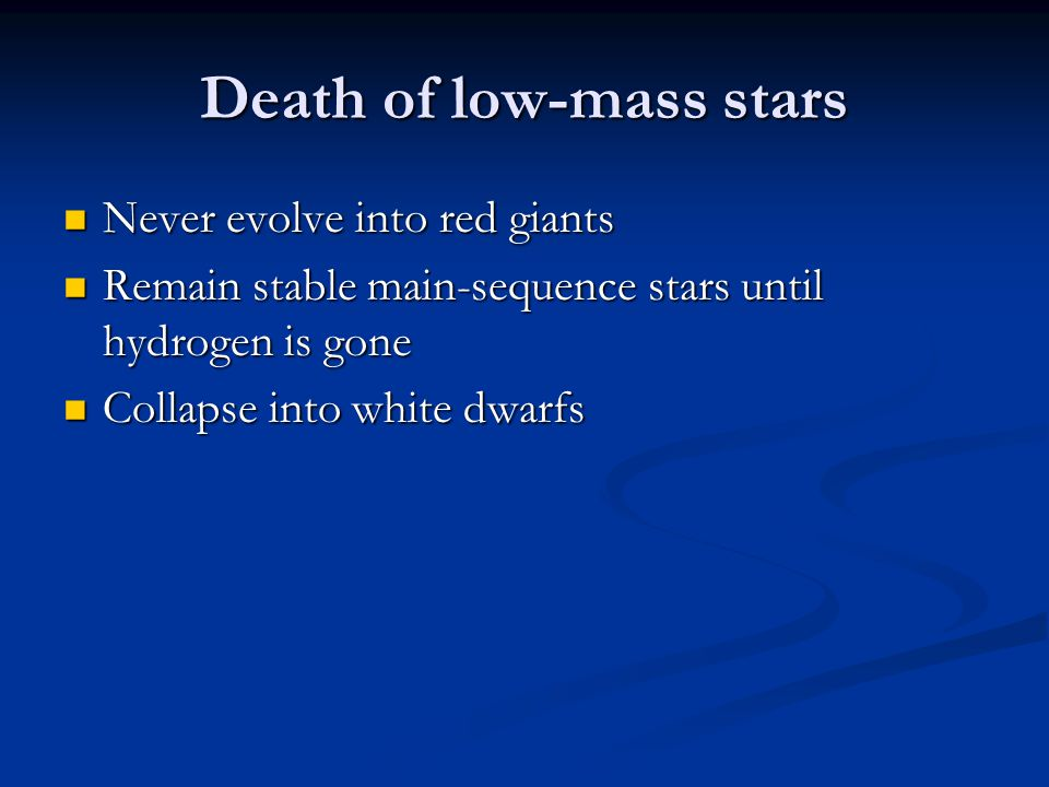 Death of low-mass stars Never evolve into red giants Never evolve into red giants Remain stable main-sequence stars until hydrogen is gone Remain stab