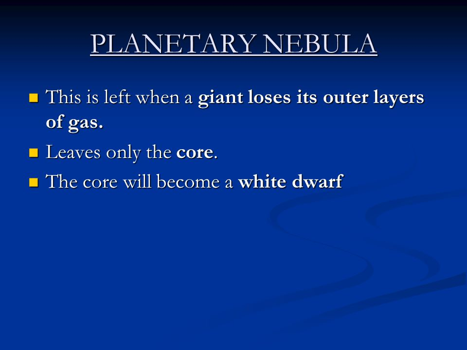 PLANETARY NEBULA This is left when a giant loses its outer layers of gas. This is left when a giant loses its outer layers of gas. Leaves only the cor