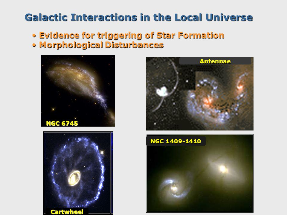 Galactic Interactions in the Local Universe NGC 6745 Antennae NGC 1409-1410 Cartwheel Evidence for triggering of Star Formation Evidence for triggering of Star Formation Morphological Disturbances Morphological Disturbances
