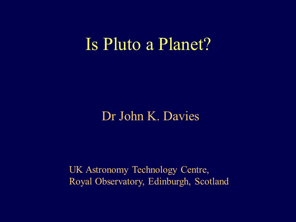 Is Pluto a Planet. Dr John K.