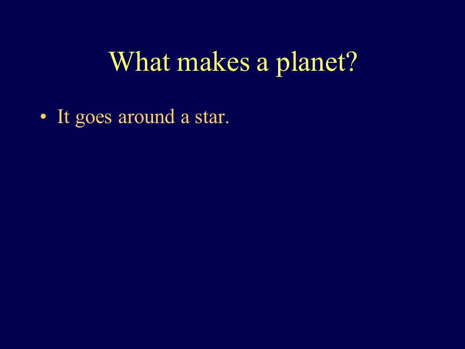 What makes a planet? It goes around a star.