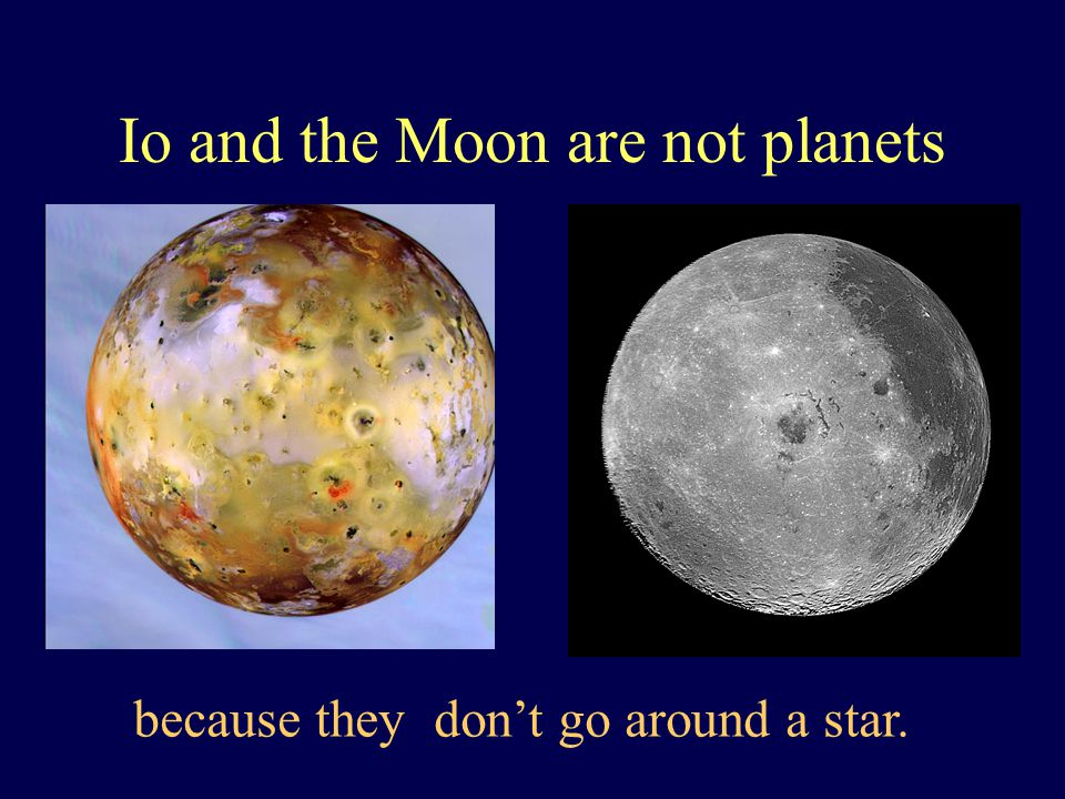 Io and the Moon are not planets because they don't go around a star.