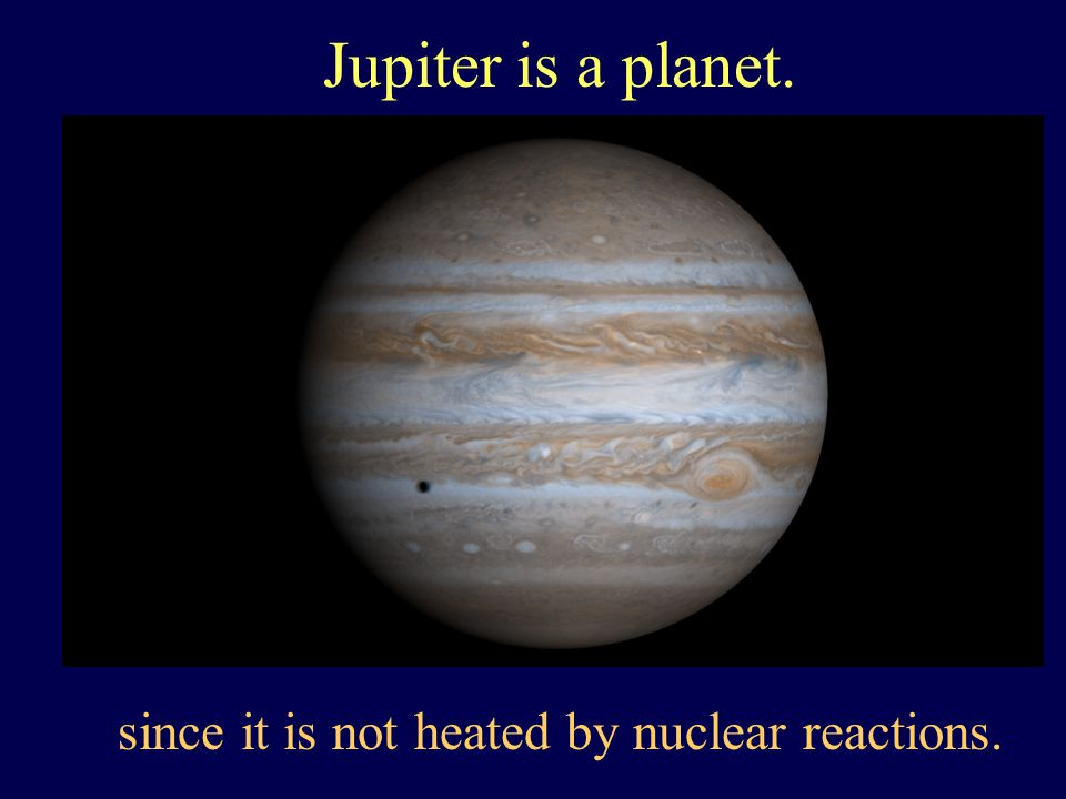 Jupiter is a planet. since it is not heated by nuclear reactions.