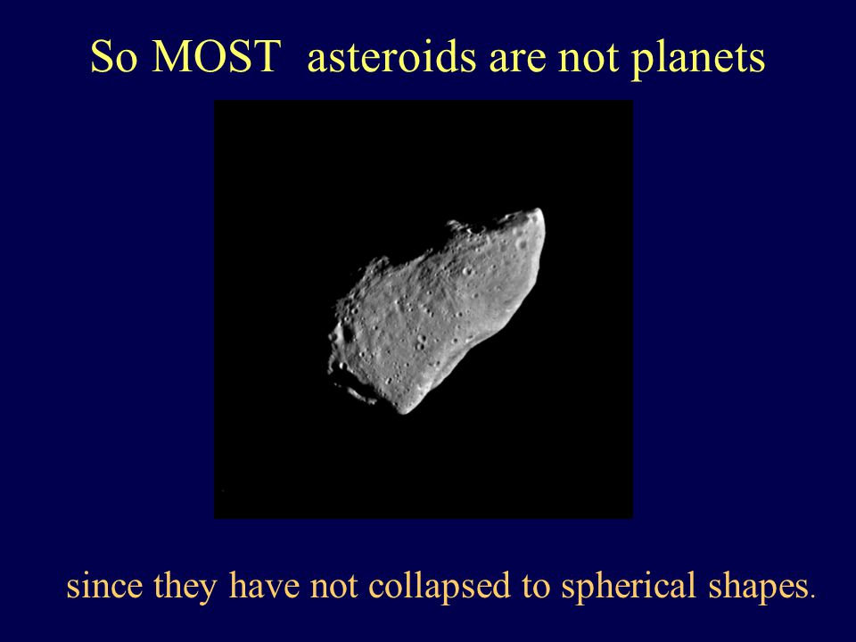So MOST asteroids are not planets since they have not collapsed to spherical shapes.