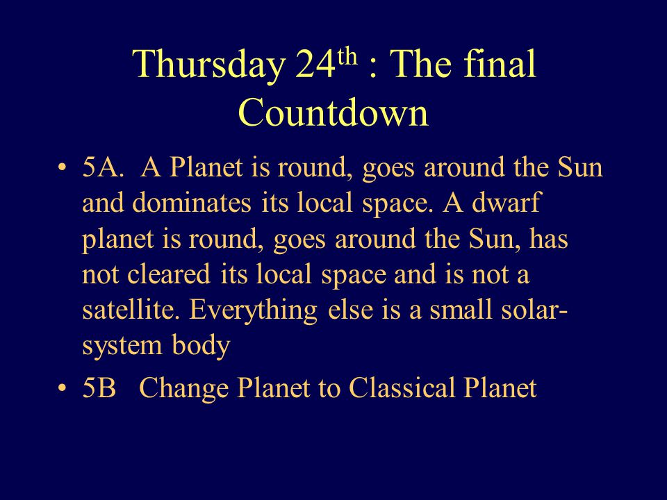Thursday 24 th : The final Countdown 5A. A Planet is round, goes around the Sun and dominates its local space. A dwarf planet is round, goes around th
