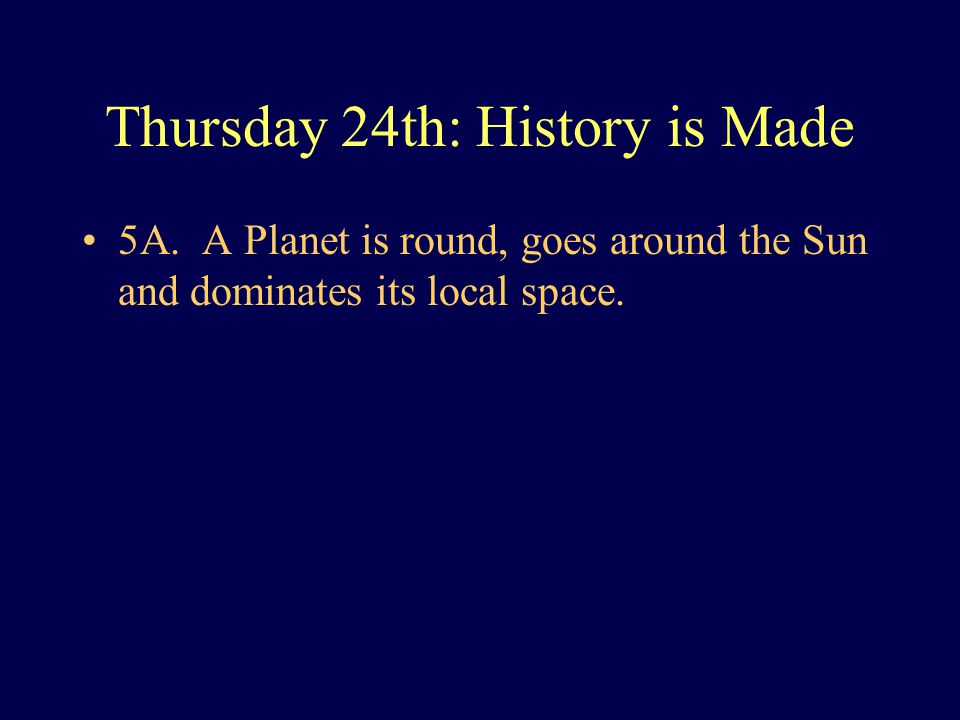 Thursday 24th: History is Made 5A. A Planet is round, goes around the Sun and dominates its local space.