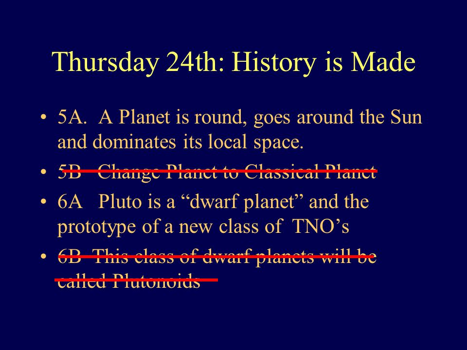 Thursday 24th: History is Made 5A. A Planet is round, goes around the Sun and dominates its local space. 5B Change Planet to Classical Planet 6A Pluto