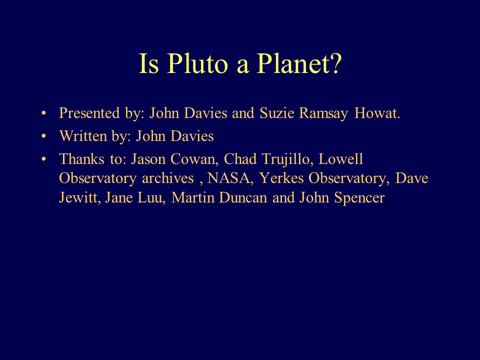 Is Pluto a Planet. Presented by: John Davies and Suzie Ramsay Howat.