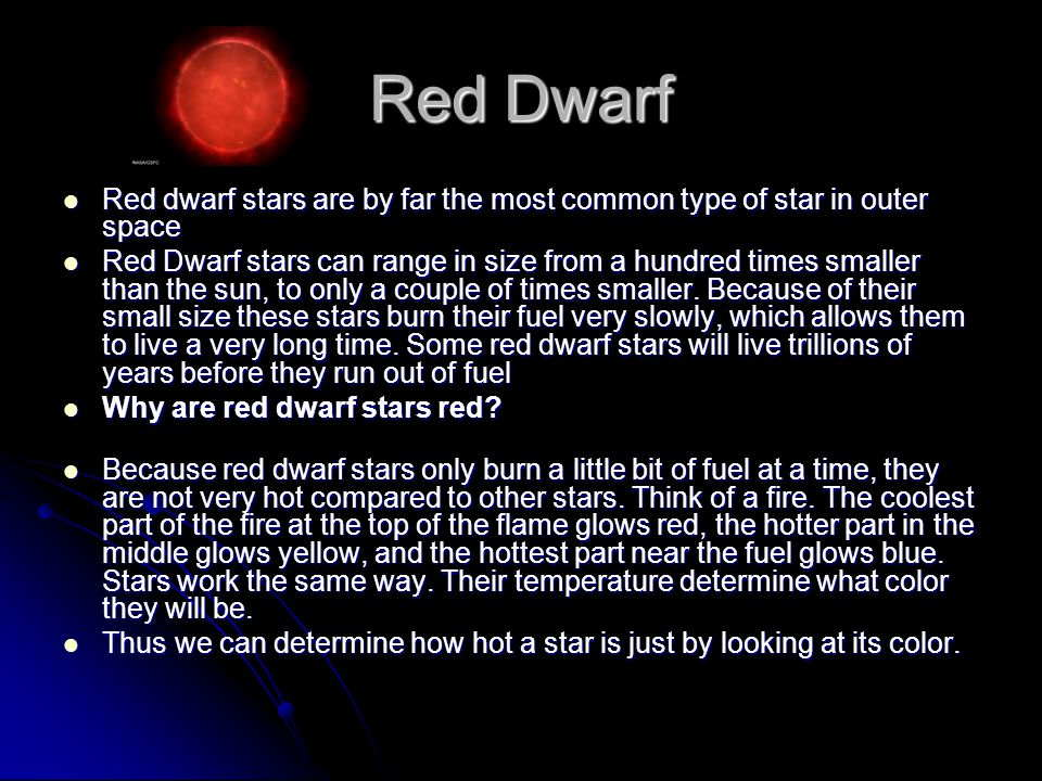 Red Dwarf Red dwarf stars are by far the most common type of star in outer space Red dwarf stars are by far the most common type of star in outer space Red Dwarf stars can range in size from a hundred times smaller than the sun, to only a couple of times smaller.
