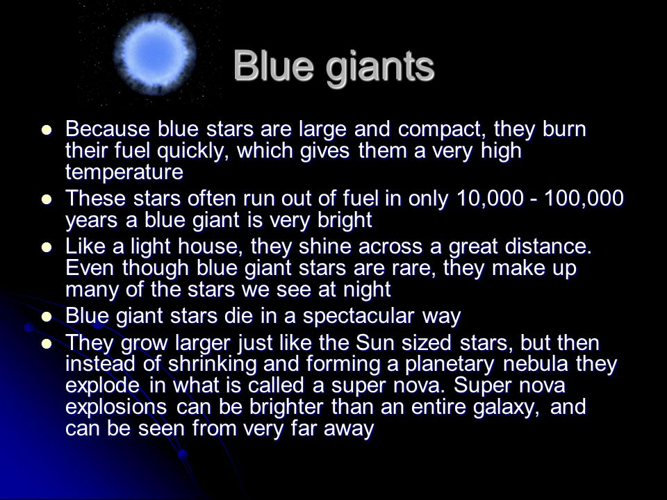 Blue giants Because blue stars are large and compact, they burn their fuel quickly, which gives them a very high temperature Because blue stars are large and compact, they burn their fuel quickly, which gives them a very high temperature These stars often run out of fuel in only 10,000 - 100,000 years a blue giant is very bright These stars often run out of fuel in only 10,000 - 100,000 years a blue giant is very bright Like a light house, they shine across a great distance.
