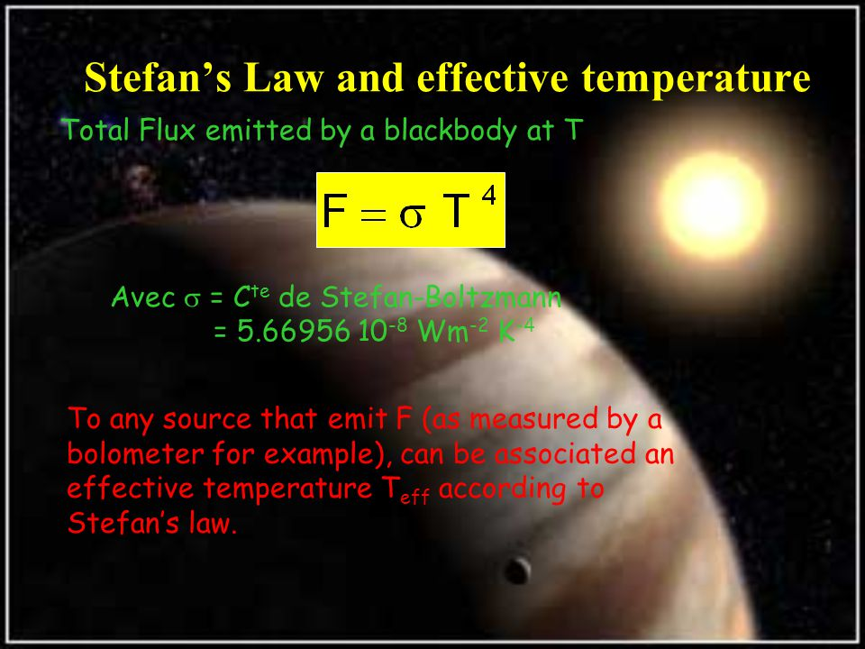 Stefan's Law and effective temperature Total Flux emitted by a blackbody at T Avec  = C te de Stefan-Boltzmann = 5.66956 10 -8 Wm -2 K -4 To any source that emit F (as measured by a bolometer for example), can be associated an effective temperature T eff according to Stefan's law.