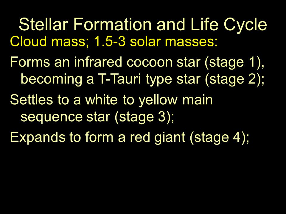 Stellar Formation and Life Cycle Cloud mass; 1.5-3 solar masses: Forms an infrared cocoon star (stage 1), becoming a T-Tauri type star (stage 2); Settles to a white to yellow main sequence star (stage 3); Expands to form a red giant (stage 4);
