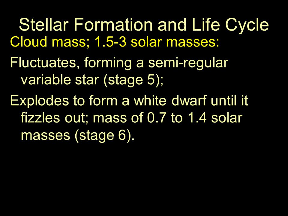 Stellar Formation and Life Cycle Cloud mass; 1.5-3 solar masses: Fluctuates, forming a semi-regular variable star (stage 5); Explodes to form a white dwarf until it fizzles out; mass of 0.7 to 1.4 solar masses (stage 6).