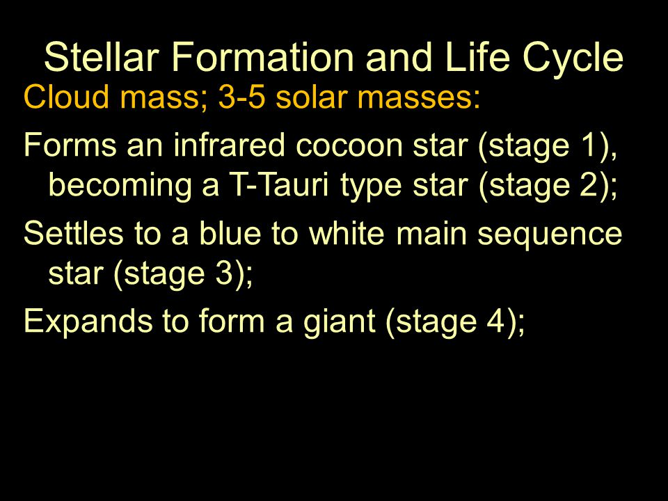 Stellar Formation and Life Cycle Cloud mass; 3-5 solar masses: Forms an infrared cocoon star (stage 1), becoming a T-Tauri type star (stage 2); Settles to a blue to white main sequence star (stage 3); Expands to form a giant (stage 4);
