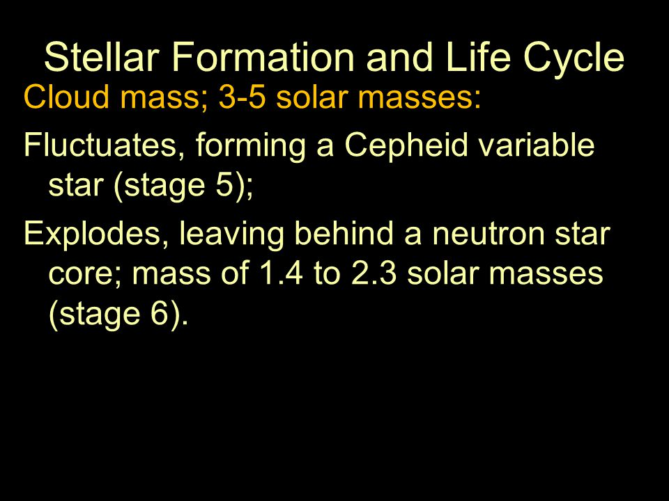Stellar Formation and Life Cycle Cloud mass; 3-5 solar masses: Fluctuates, forming a Cepheid variable star (stage 5); Explodes, leaving behind a neutron star core; mass of 1.4 to 2.3 solar masses (stage 6).
