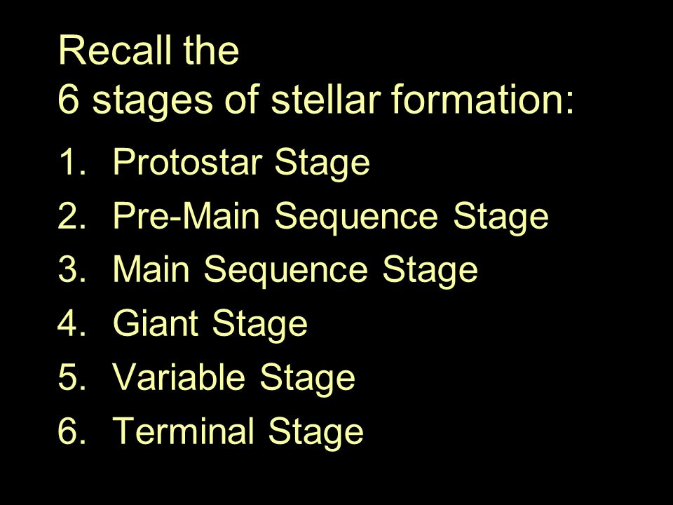 Recall the 6 stages of stellar formation: 1.Protostar Stage 2.Pre-Main Sequence Stage 3.Main Sequence Stage 4.Giant Stage 5.Variable Stage 6.Terminal Stage