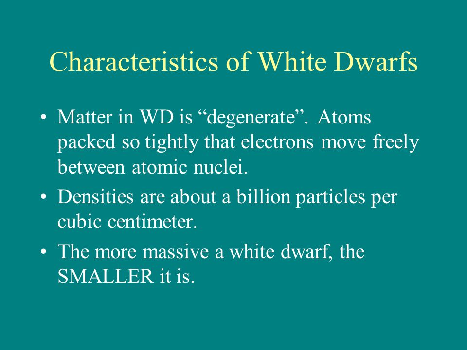 "Characteristics of White Dwarfs Matter in WD is ""degenerate"". Atoms packed so tightly that electrons move freely between atomic nuclei. Densities are"