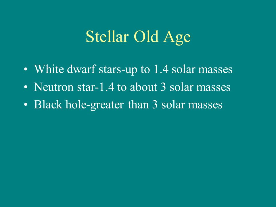 Stellar Old Age White dwarf stars-up to 1.4 solar masses Neutron star-1.4 to about 3 solar masses Black hole-greater than 3 solar masses