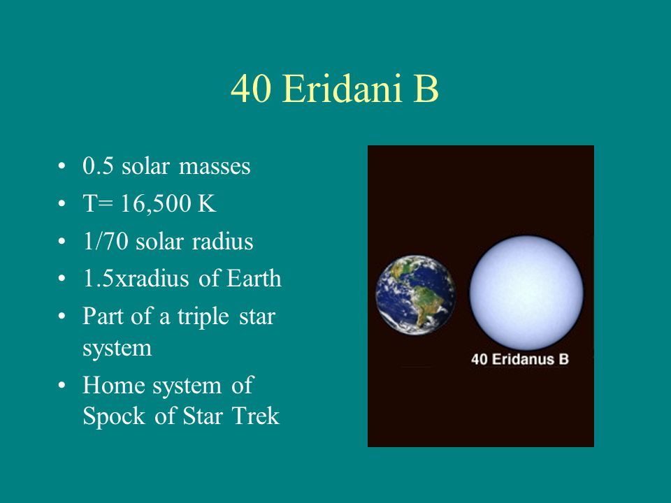 40 Eridani B 0.5 solar masses T= 16,500 K 1/70 solar radius 1.5xradius of Earth Part of a triple star system Home system of Spock of Star Trek