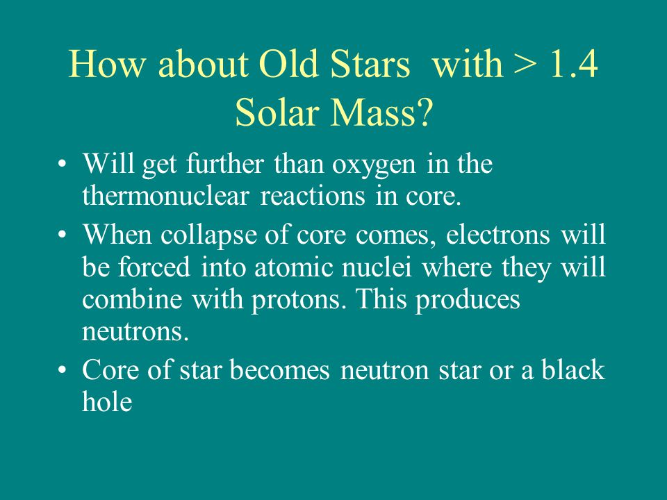 How about Old Stars with > 1.4 Solar Mass? Will get further than oxygen in the thermonuclear reactions in core. When collapse of core comes, electrons