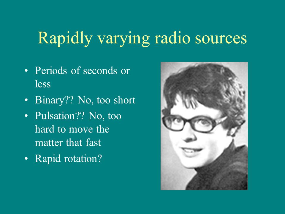 Rapidly varying radio sources Periods of seconds or less Binary?? No, too short Pulsation?? No, too hard to move the matter that fast Rapid rotation?