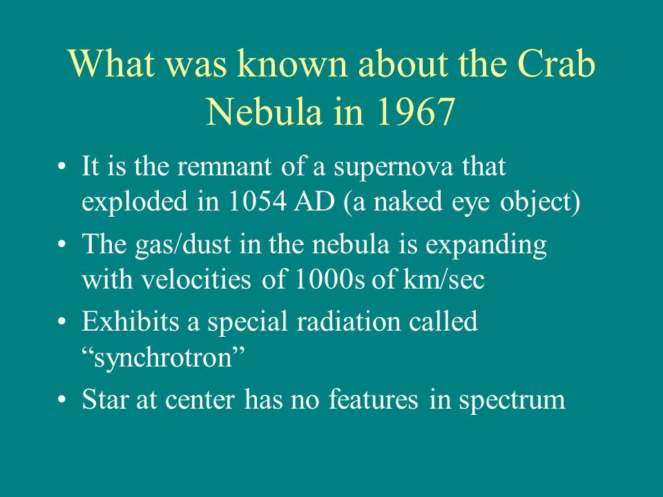 What was known about the Crab Nebula in 1967 It is the remnant of a supernova that exploded in 1054 AD (a naked eye object) The gas/dust in the nebula