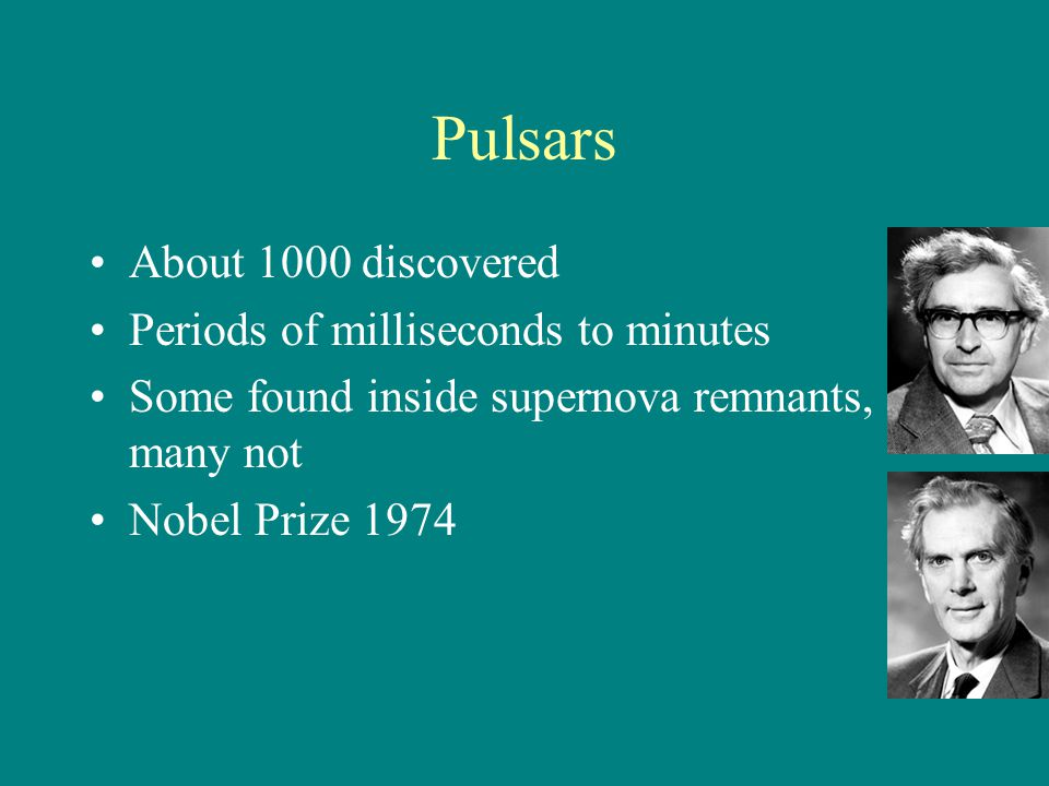 Pulsars About 1000 discovered Periods of milliseconds to minutes Some found inside supernova remnants, many not Nobel Prize 1974