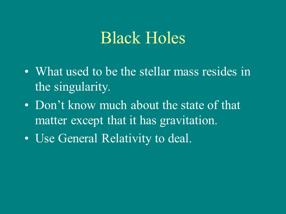 Black Holes What used to be the stellar mass resides in the singularity. Don't know much about the state of that matter except that it has gravitation