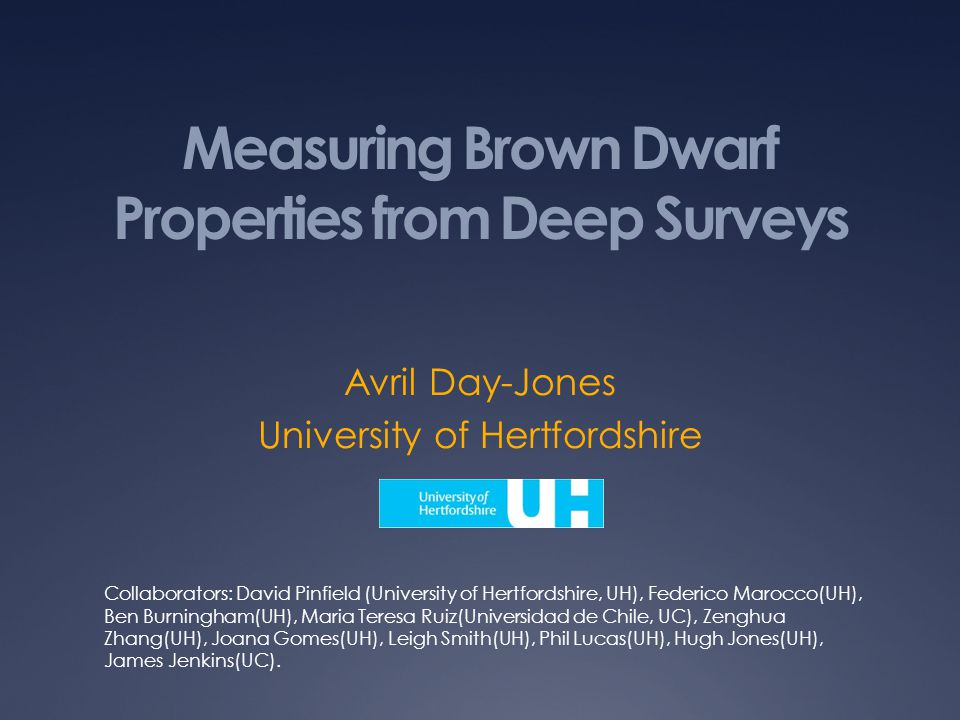 Measuring Brown Dwarf Properties from Deep Surveys Avril Day-Jones University of Hertfordshire Collaborators: David Pinfield (University of Hertfordshire, UH), Federico Marocco(UH), Ben Burningham(UH), Maria Teresa Ruiz(Universidad de Chile, UC), Zenghua Zhang(UH), Joana Gomes(UH), Leigh Smith(UH), Phil Lucas(UH), Hugh Jones(UH), James Jenkins(UC).