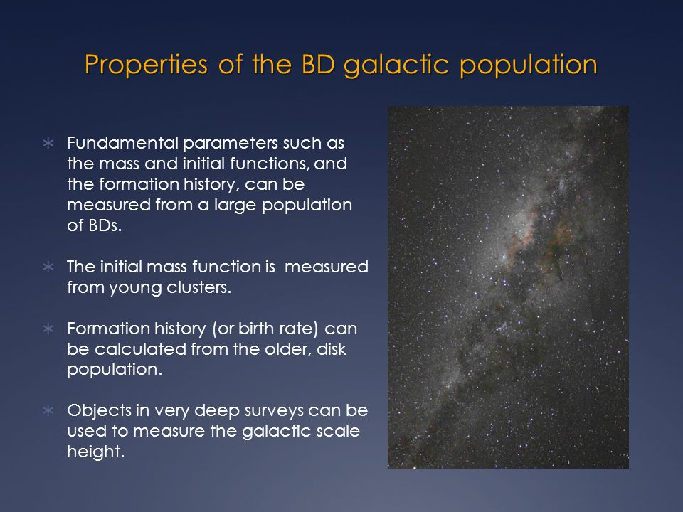 Properties of the BD galactic population  Fundamental parameters such as the mass and initial functions, and the formation history, can be measured from a large population of BDs.