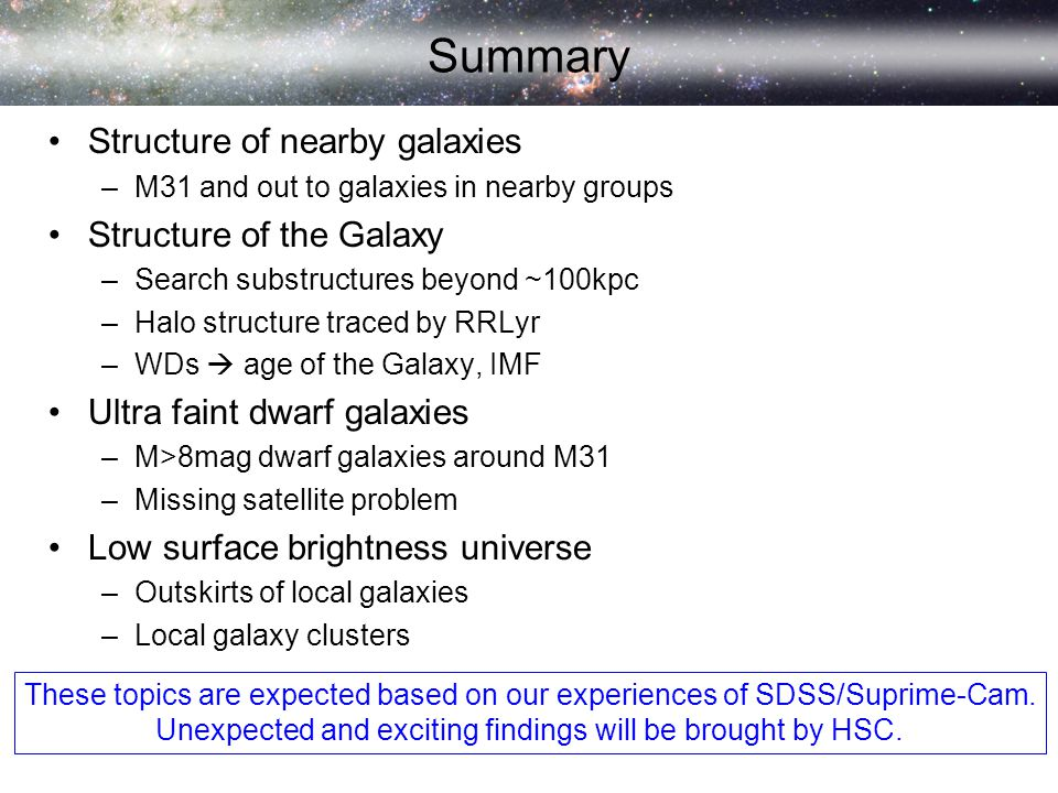 Summary Structure of nearby galaxies –M31 and out to galaxies in nearby groups Structure of the Galaxy –Search substructures beyond ~100kpc –Halo structure traced by RRLyr –WDs  age of the Galaxy, IMF Ultra faint dwarf galaxies –M>8mag dwarf galaxies around M31 –Missing satellite problem Low surface brightness universe –Outskirts of local galaxies –Local galaxy clusters These topics are expected based on our experiences of SDSS/Suprime-Cam.
