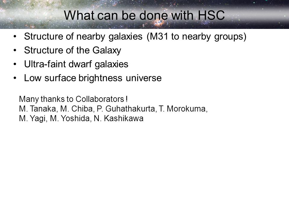 What can be done with HSC Structure of nearby galaxies (M31 to nearby groups) Structure of the Galaxy Ultra-faint dwarf galaxies Low surface brightness universe Many thanks to Collaborators .