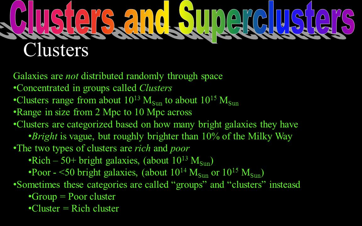 Galaxies are not distributed randomly through space Concentrated in groups called Clusters Clusters range from about 10 13 M Sun to about 10 15 M Sun