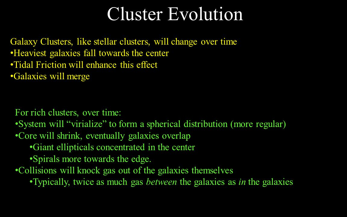 Cluster Evolution Galaxy Clusters, like stellar clusters, will change over time Heaviest galaxies fall towards the center Tidal Friction will enhance