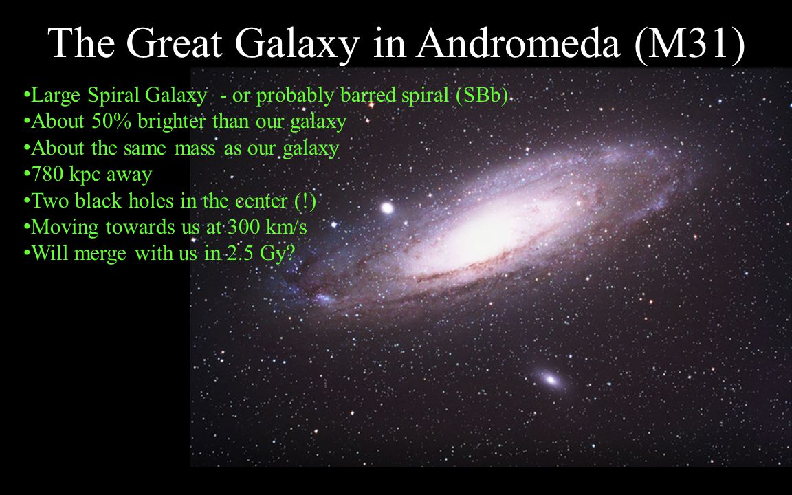 The Great Galaxy in Andromeda (M31) Large Spiral Galaxy - or probably barred spiral (SBb) About 50% brighter than our galaxy About the same mass as ou